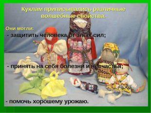 Куклам приписывались различные волшебные свойства. Они могли: - защитить чело
