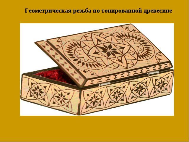 Геометрическая резьба по тонированной древесине