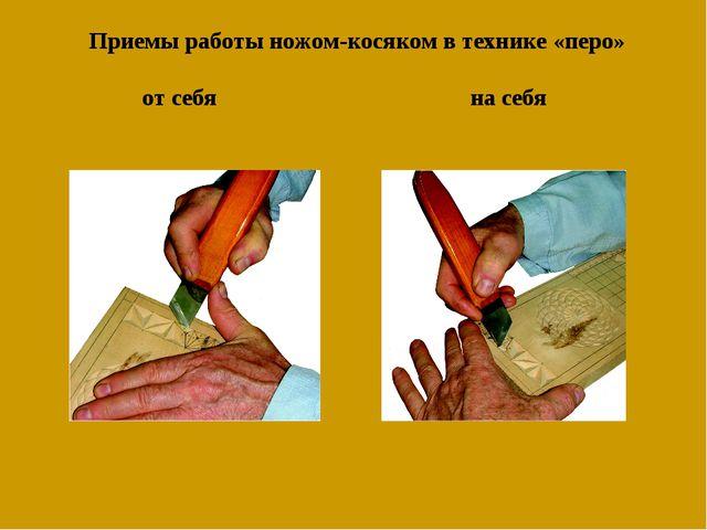 Приемы работы ножом-косяком в технике «перо» от себя на себя