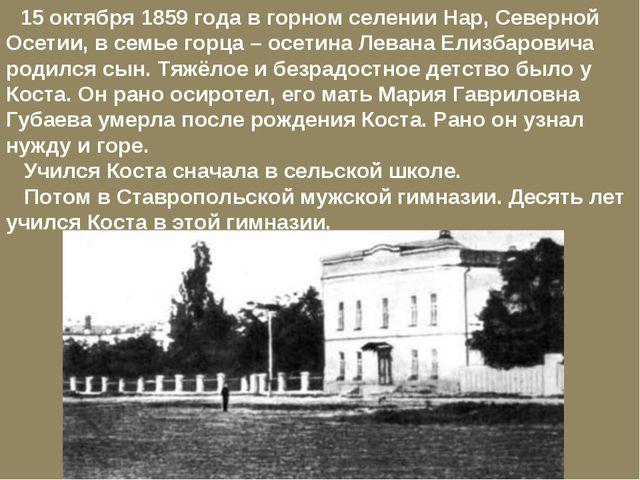 15 октября 1859 года в горном селении Нар, Северной Осетии, в семье горца –...