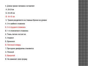 4. Длина трахеи человека составляет: А. 20-21см Б. 24–26 см В. 10–15 см 5. Тр