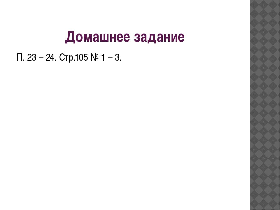Домашнее задание П. 23 – 24. Стр.105 № 1 – 3.
