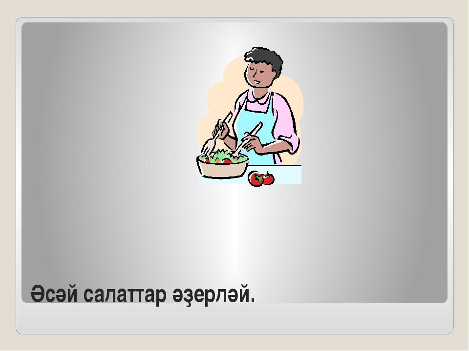 Әсәй салаттар әҙерләй.