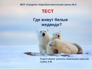 Где живут белые медведи? ТЕСТ МОУ «Средняя общеобразовательная школа № 8 Под