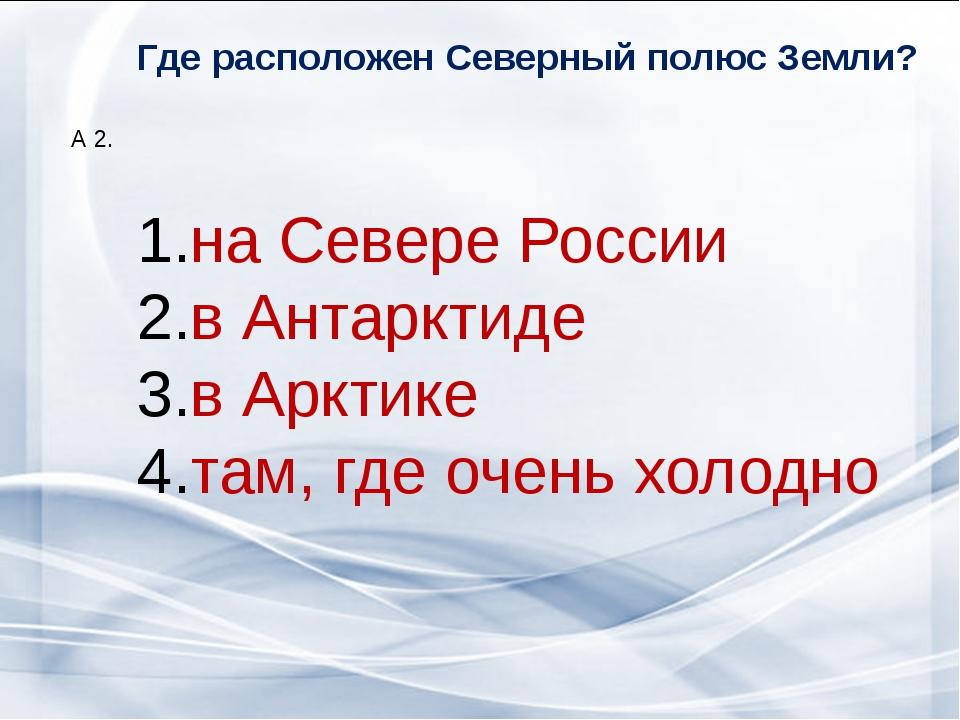 Где расположен Северный полюс Земли? А 2. на Севере России в Антарктиде в Арк...