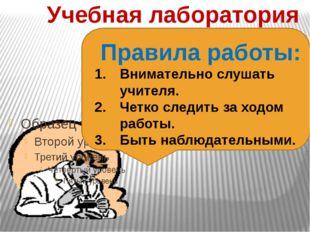 Учебная лаборатория Правила работы: Внимательно слушать учителя. Четко следит