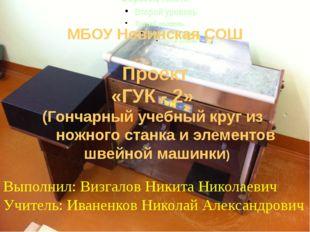 МБОУ Новинская СОШ Проект «ГУК - 2» (Гончарный учебный круг из ножного станк