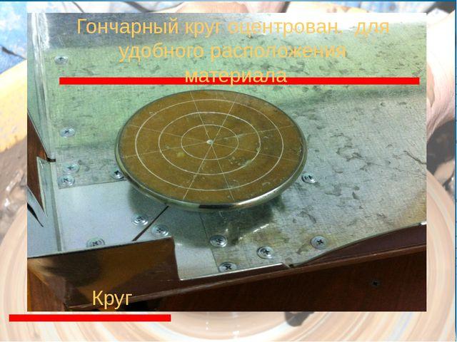 Круг Гончарный круг оцентрован, для удобного расположения материала
