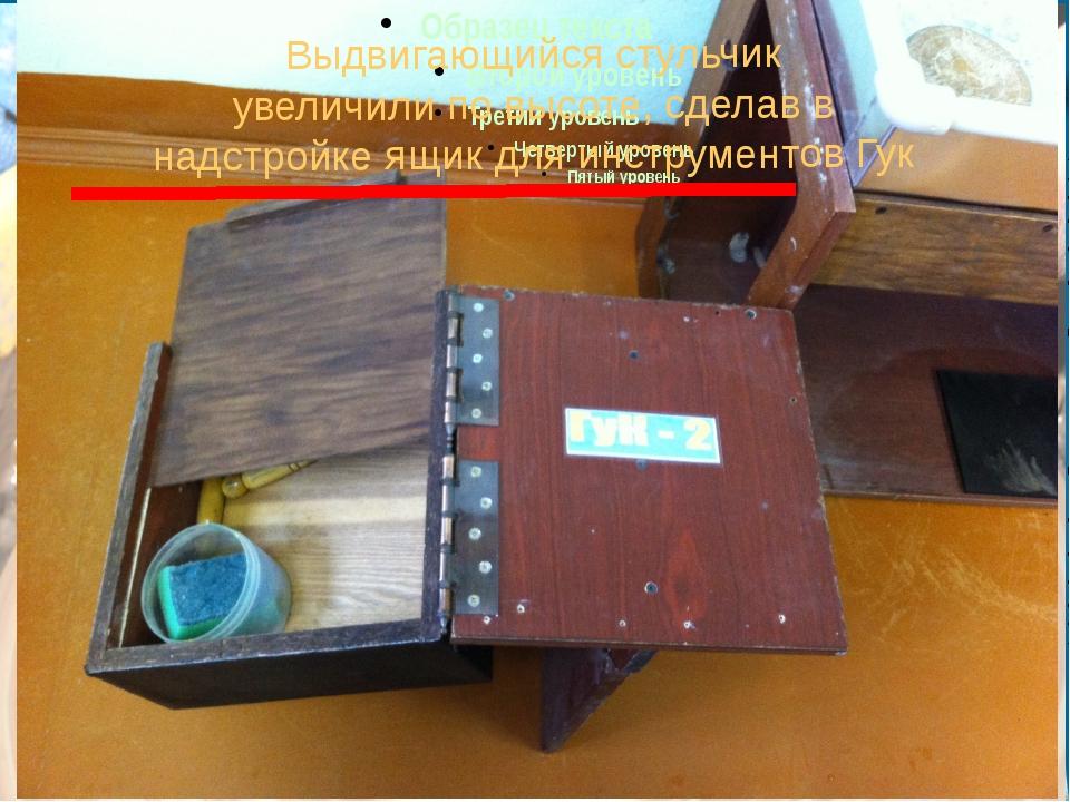 Выдвигающийся стульчик увеличили по высоте, сделав в надстройке ящик для инс...
