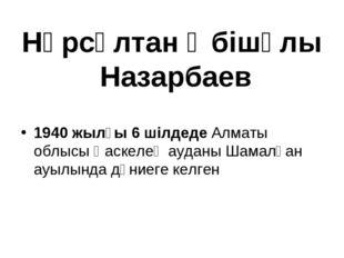 Нұрсұлтан Әбішұлы Назарбаев 1940 жылғы 6 шілдеде Алматы облысы Қаскелең аудан