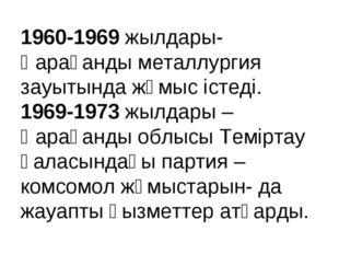 1960-1969 жылдары- Қарағанды металлургия зауытында жұмыс істеді. 1969-1973 жы