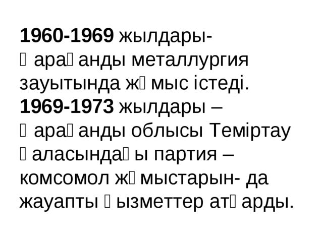 1960-1969 жылдары- Қарағанды металлургия зауытында жұмыс істеді. 1969-1973 жы...