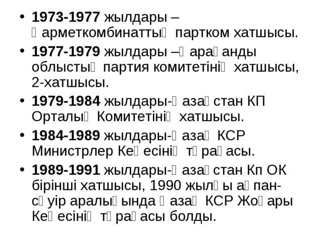 1973-1977 жылдары –Қарметкомбинаттың партком хатшысы. 1977-1979 жылдары –Қара...