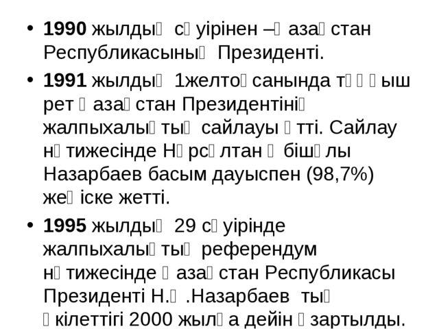 1990 жылдың сәуірінен –Қазақстан Республикасының Президенті. 1991 жылдың 1жел...