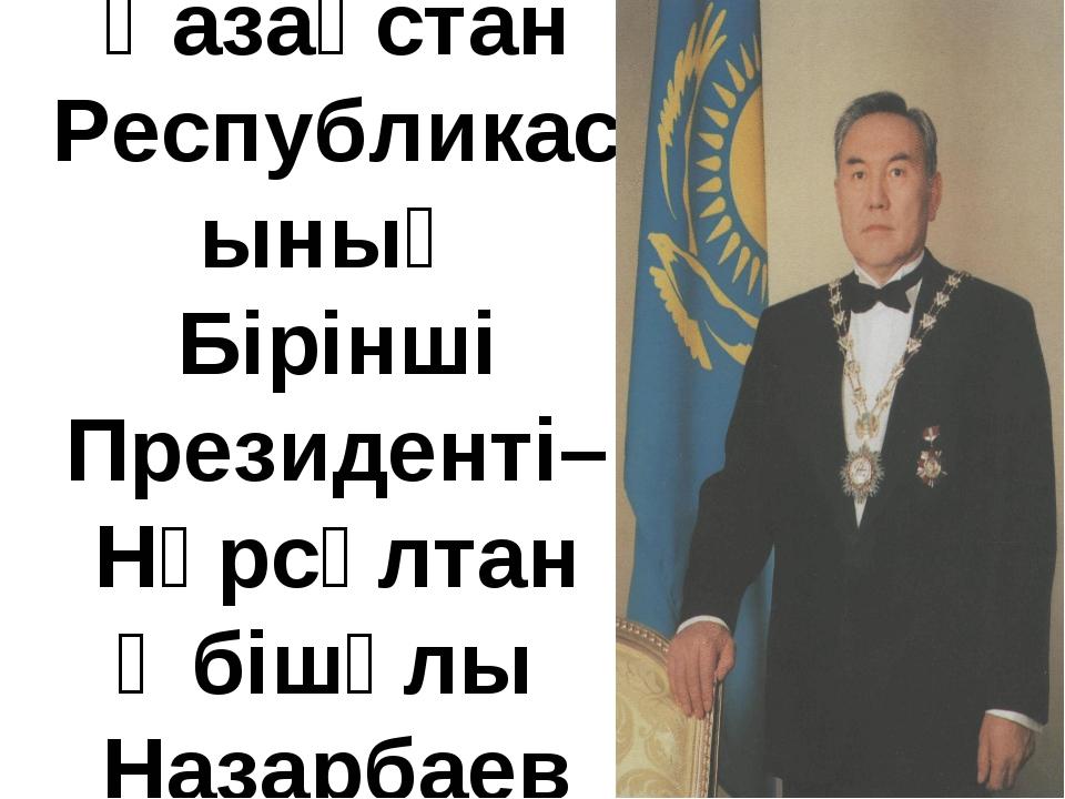 Қазақстан Республикасының Бірінші Президенті– Нұрсұлтан Әбішұлы Назарбаев