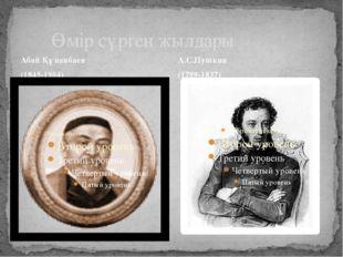 Абай Құнанбаев (1845-1904) Өмір сүрген жылдары А.С.Пушкин (1799-1837)