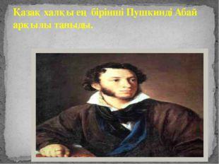 Қазақ халқы ең бірінші Пушкинді Абай арқылы таныды. Қазақ халқы ең бірінші Пу