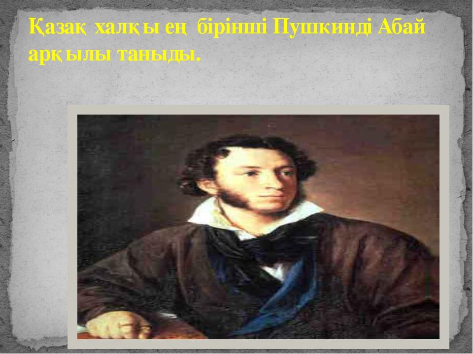 Қазақ халқы ең бірінші Пушкинді Абай арқылы таныды. Қазақ халқы ең бірінші Пу...