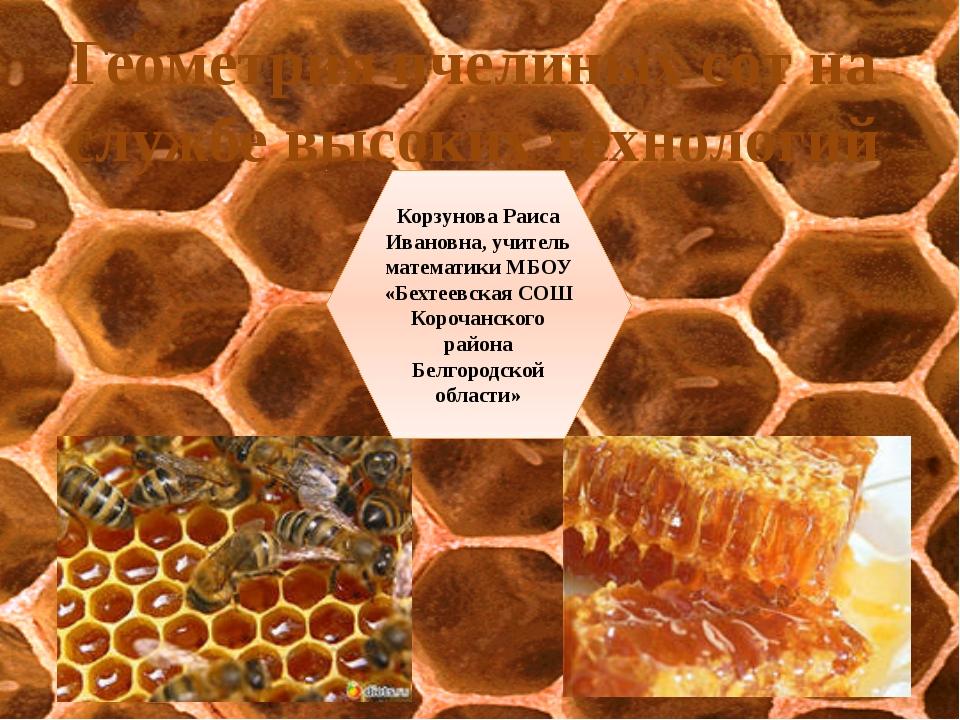 Геометрия пчелиных сот на службе высоких технологий Корзунова Раиса Ивановна...