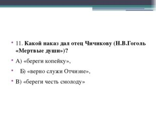 11. Какой наказ дал отец Чичикову (Н.В.Гоголь «Мертвые души»)? А) «береги ко
