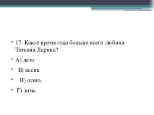 17. Какое время года больше всего любила Татьяна Ларина? А) лето Б) весна В)