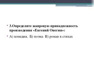 3.Определите жанровую принадлежность произведения «Евгений Онегин»: А) комед