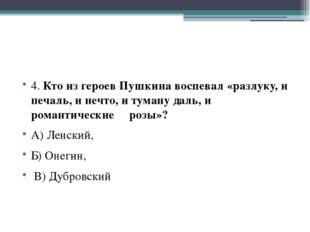 4. Кто из героев Пушкина воспевал «разлуку, и печаль, и нечто, и туману даль