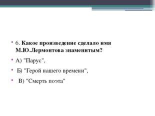 """6. Какое произведение сделало имя М.Ю.Лермонтова знаменитым? А) """"Парус"""", Б)"""