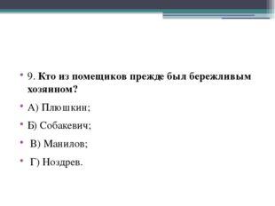 9. Кто из помещиков прежде был бережливым хозяином? А) Плюшкин; Б) Собакевич