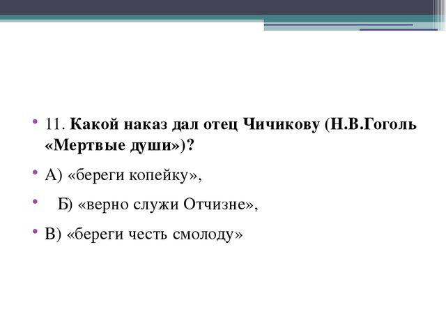 11. Какой наказ дал отец Чичикову (Н.В.Гоголь «Мертвые души»)? А) «береги ко...