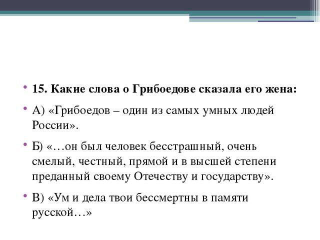 15. Какие слова о Грибоедове сказала его жена: А) «Грибоедов – один из самых...