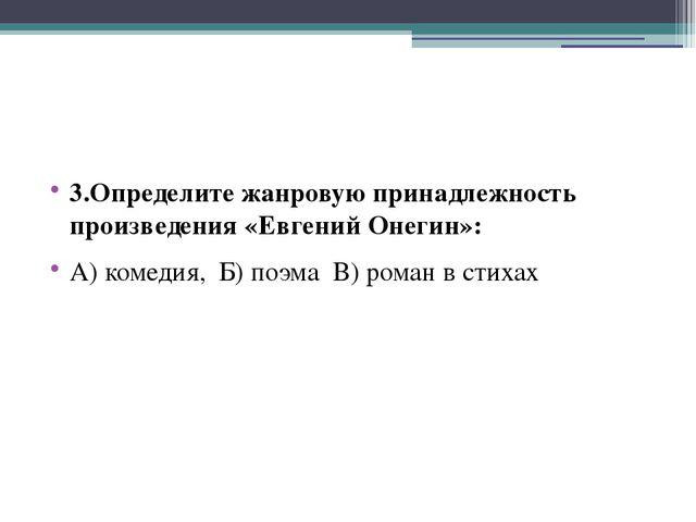 3.Определите жанровую принадлежность произведения «Евгений Онегин»: А) комед...