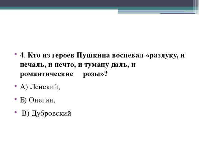4. Кто из героев Пушкина воспевал «разлуку, и печаль, и нечто, и туману даль...