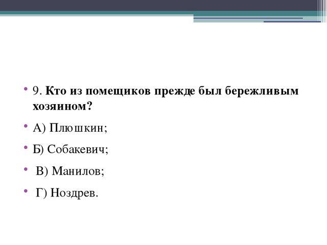 9. Кто из помещиков прежде был бережливым хозяином? А) Плюшкин; Б) Собакевич...