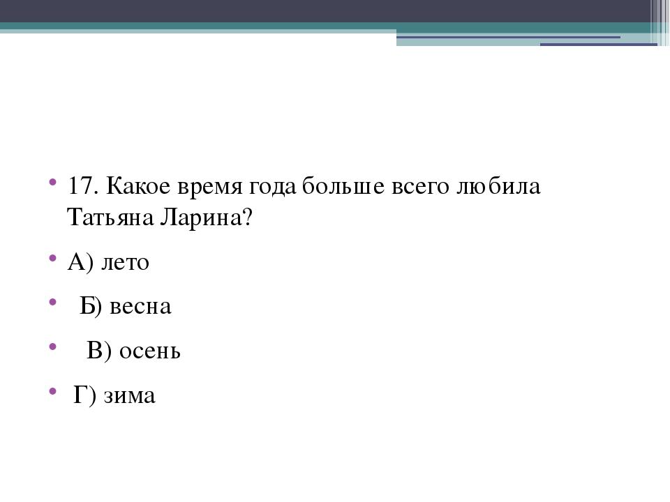 17. Какое время года больше всего любила Татьяна Ларина? А) лето Б) весна В)...
