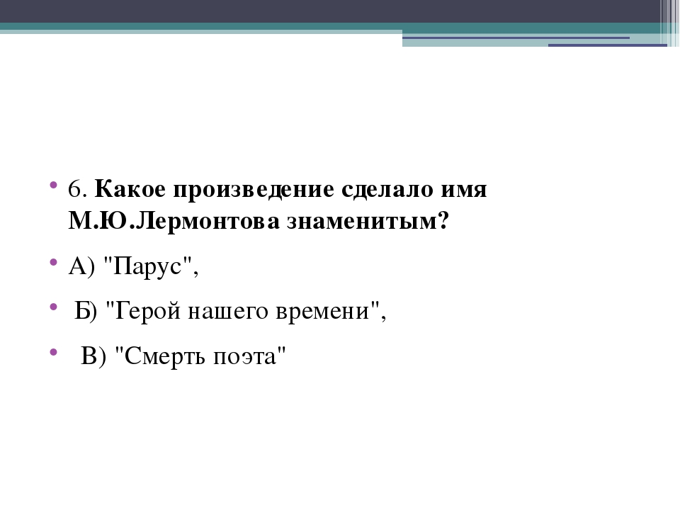 """6. Какое произведение сделало имя М.Ю.Лермонтова знаменитым? А) """"Парус"""", Б)..."""