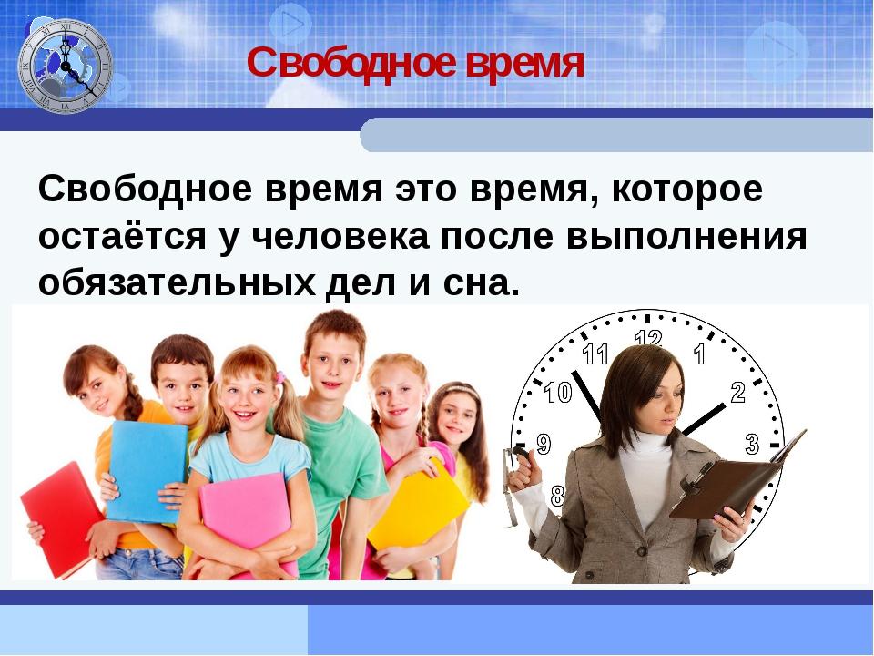 Свободное время Свободное время это время, которое остаётся у человека после...