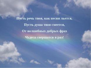 Пусть речь твоя, как песня льется, Пусть душа твоя смеется, От волшебных добр