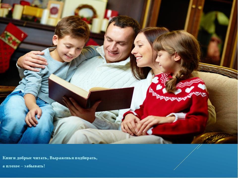 Книги добрые читать, Выраженья подбирать, а плохое – забывать!