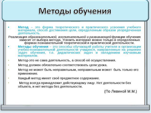 Метод – это форма теоретического и практического усвоения учебного материала,...