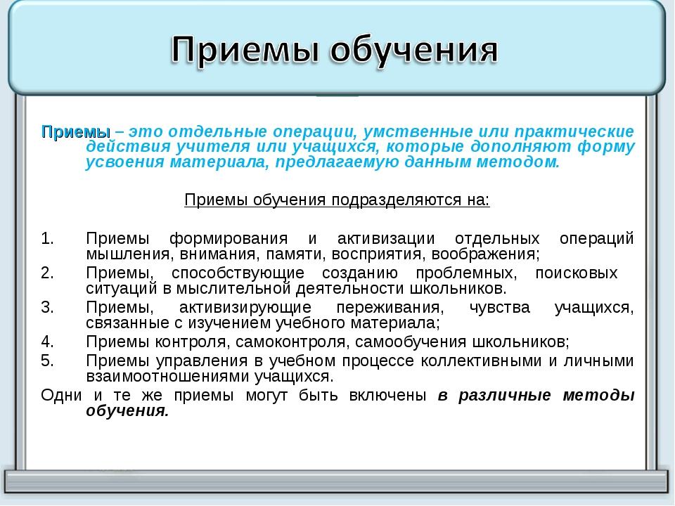 Приемы – это отдельные операции, умственные или практические действия учителя...