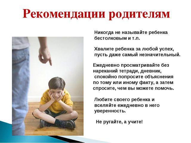 Рекомендации родителям Никогда не называйте ребенка бестолковым и т.п. Хвалит...