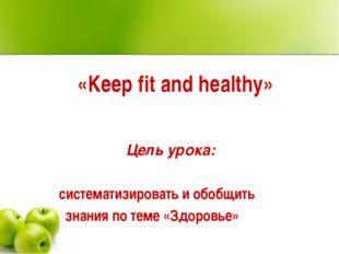 «Keep fit and healthy» Цель урока: систематизировать и обобщить знания по тем