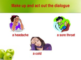 Make up and act out the dialogue a headache a cold a sore throat