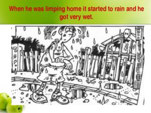 When he was limping home it started to rain and he got very wet.