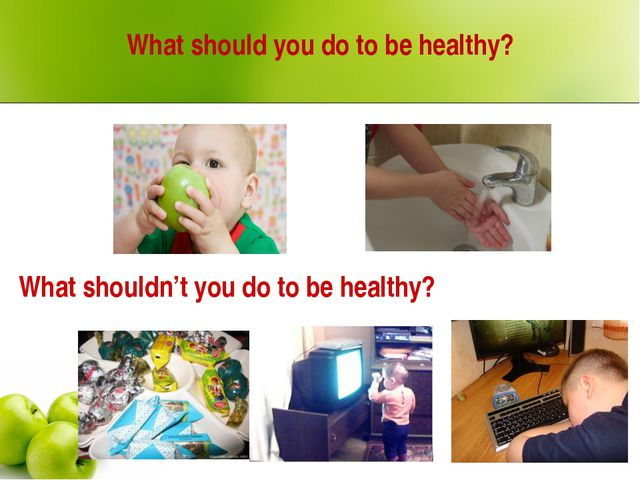 What should you do to be healthy? What shouldn't you do to be healthy?