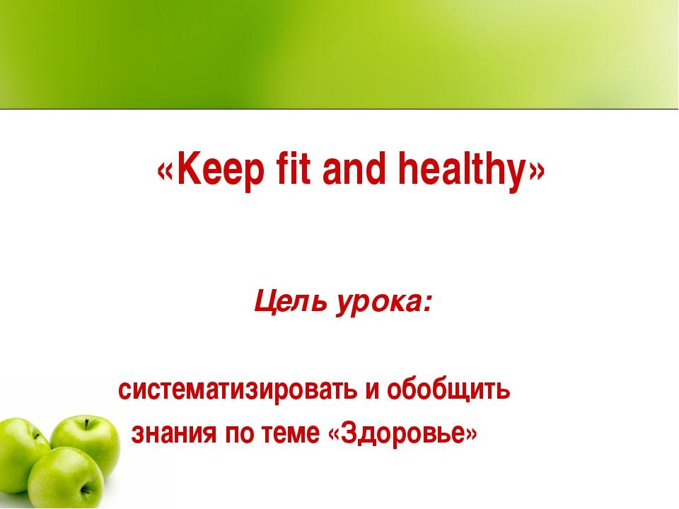 «Keep fit and healthy» Цель урока: систематизировать и обобщить знания по тем...