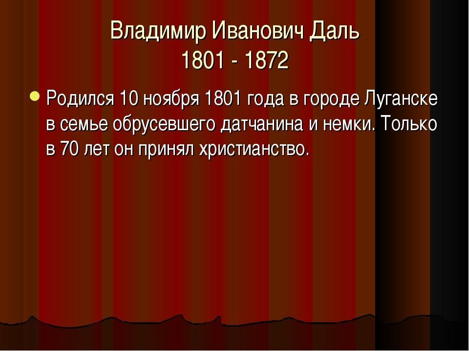 Владимир Иванович Даль 1801 - 1872 Родился 10 ноября 1801 года в городе Луган...