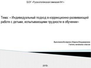 БОУ «Русскополянская гимназия №1»  Тема: « Индивидуальный подход в коррекцио