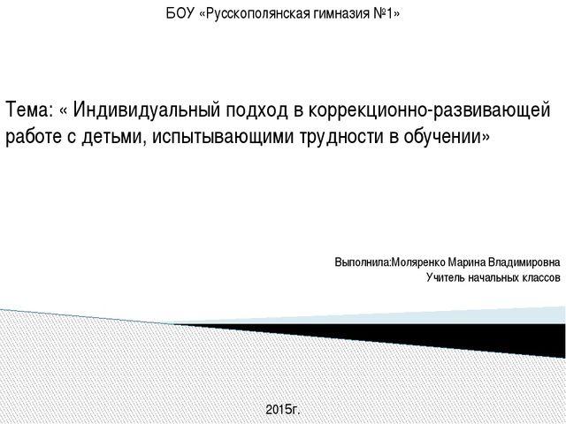 БОУ «Русскополянская гимназия №1»  Тема: « Индивидуальный подход в коррекцио...
